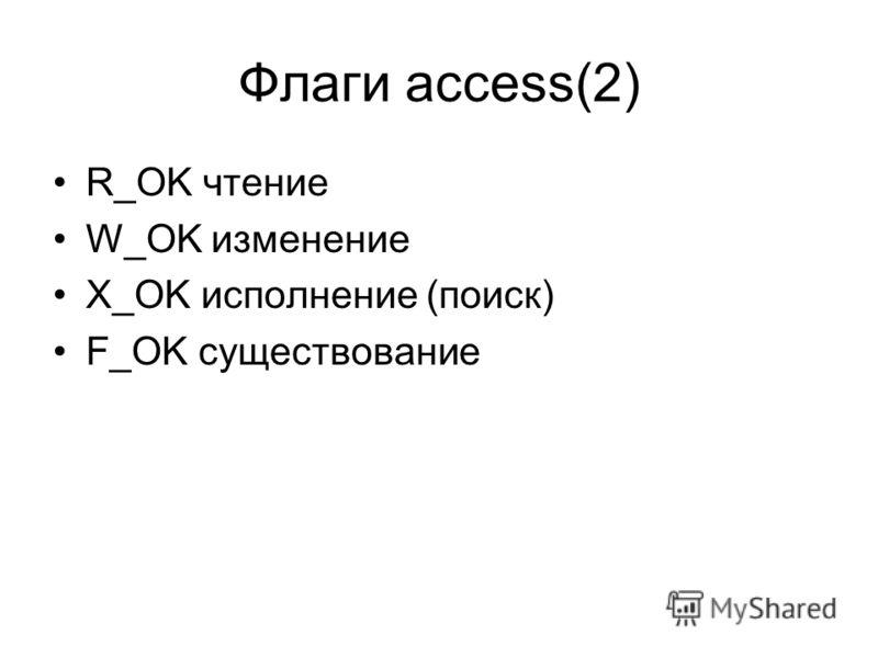 Флаги access(2) R_OK чтение W_OK изменение X_OK исполнение (поиск) F_OK существование