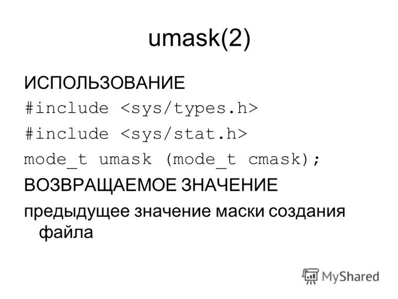umask(2) ИСПОЛЬЗОВАНИЕ #include mode_t umask (mode_t cmask); ВОЗВРАЩАЕМОЕ ЗНАЧЕНИЕ предыдущее значение маски создания файла