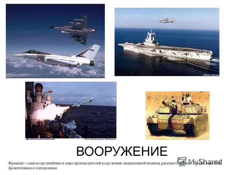 ВООРУЖЕНИЕ Франция – один из крупнейших в мире производителей вооружения: авиационной техники, ракетного оружия, боевых кораблей, бронетехники и электроники.