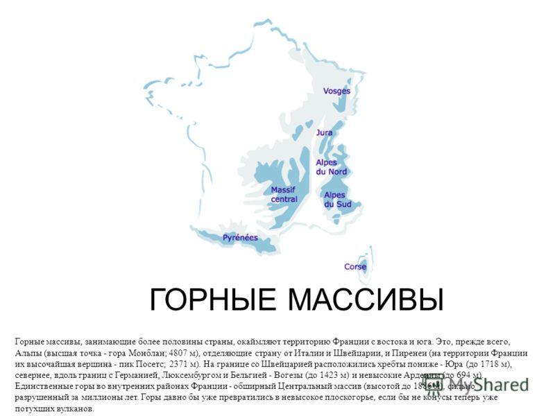 ГОРНЫЕ МАССИВЫ Горные массивы, занимающие более половины страны, окаймляют территорию Франции с востока и юга. Это, прежде всего, Альпы (высшая точка - гора Монблан; 4807 м), отделяющие страну от Италии и Швейцарии, и Пиренеи (на территории Франции и