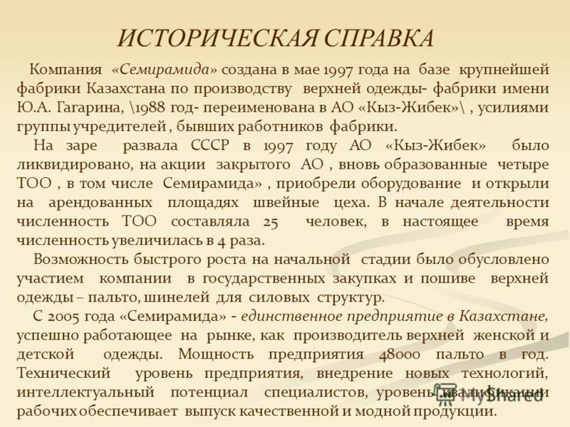 Компания «Семирамида» создана в мае 1997 года на базе крупнейшей фабрики Казахстана по производству верхней одежды- фабрики имени Ю.А. Гагарина, \1988 год- переименована в АО «Кыз-Жибек»\, усилиями группы учредителей, бывших работников фабрики. На за