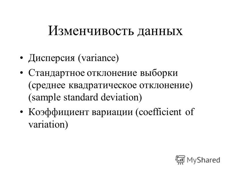 Изменчивость данных Дисперсия (variance) Стандартное отклонение выборки (среднее квадратическое отклонение) (sample standard deviation) Коэффициент вариации (coefficient of variation)