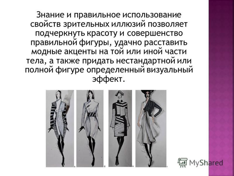Знание и правильное использование свойств зрительных иллюзий позволяет подчеркнуть красоту и совершенство правильной фигуры, удачно расставить модные акценты на той или иной части тела, а также придать нестандартной или полной фигуре определенный виз