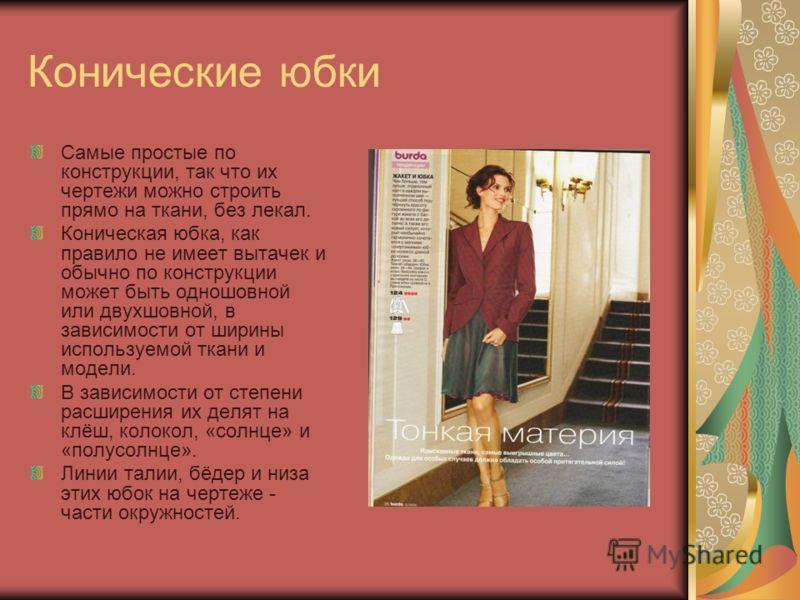 Конические юбки Самые простые по конструкции, так что их чертежи можно строить прямо на ткани, без лекал. Коническая юбка, как правило не имеет вытачек и обычно по конструкции может быть одношовной или двухшовной, в зависимости от ширины используемой