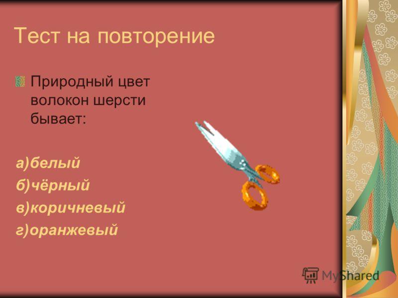 Тест на повторение Природный цвет волокон шерсти бывает: а)белый б)чёрный в)коричневый г)оранжевый