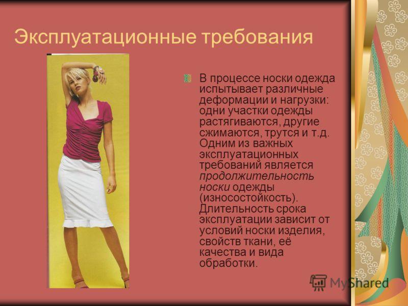 Эксплуатационные требования В процессе носки одежда испытывает различные деформации и нагрузки: одни участки одежды растягиваются, другие сжимаются, трутся и т.д. Одним из важных эксплуатационных требований является продолжительность носки одежды (из