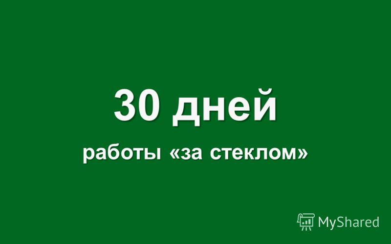 30 дней работы «за стеклом»