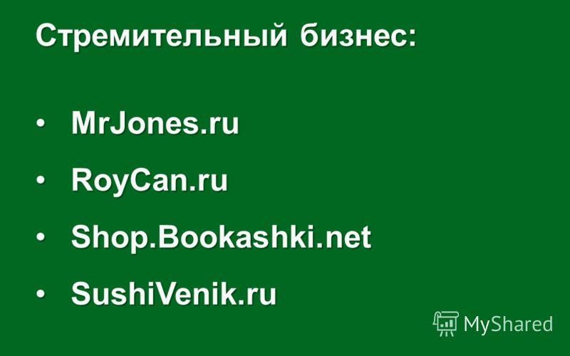 Стремительный бизнес: MrJones.ruMrJones.ru RoyCan.ruRoyCan.ru Shop.Bookashki.netShop.Bookashki.net SushiVenik.ruSushiVenik.ru