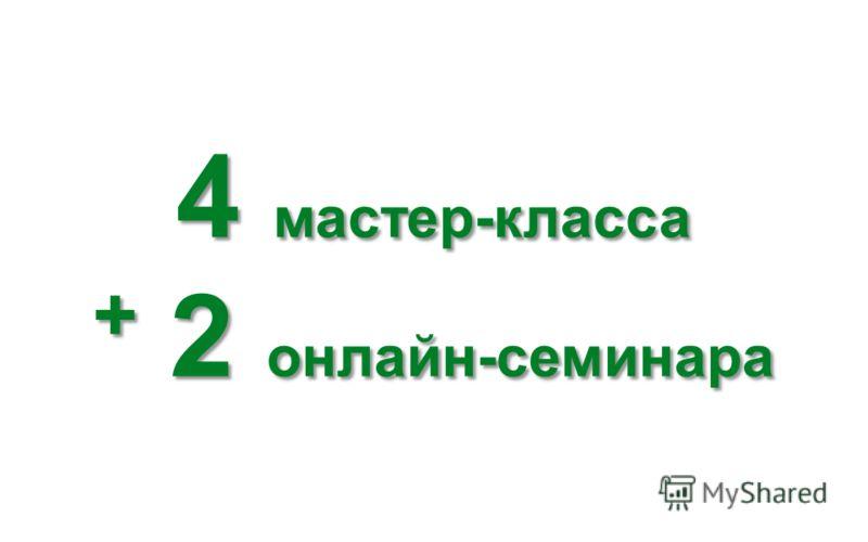 4 мастер-класса + 2 онлайн-семинара