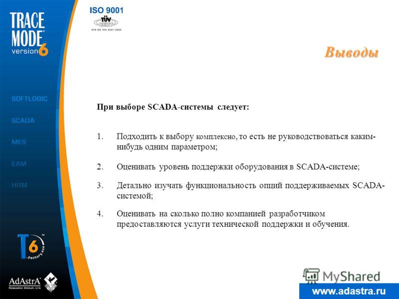 www.adastra.ru Выводы При выборе SCADA-системы следует: 3.Детально изучать функциональность опций поддерживаемых SCADA- системой; 4.Оценивать на сколько полно компанией разработчиком предоставляются услуги технической поддержки и обучения. 1.Подходит