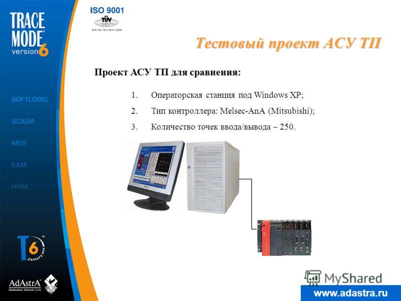 www.adastra.ru Тестовый проект АСУ ТП 1.Операторская станция под Windows XP; 2.Тип контроллера: Melsec-AnA (Mitsubishi); 3.Количество точек ввода/вывода – 250. Проект АСУ ТП для сравнения: