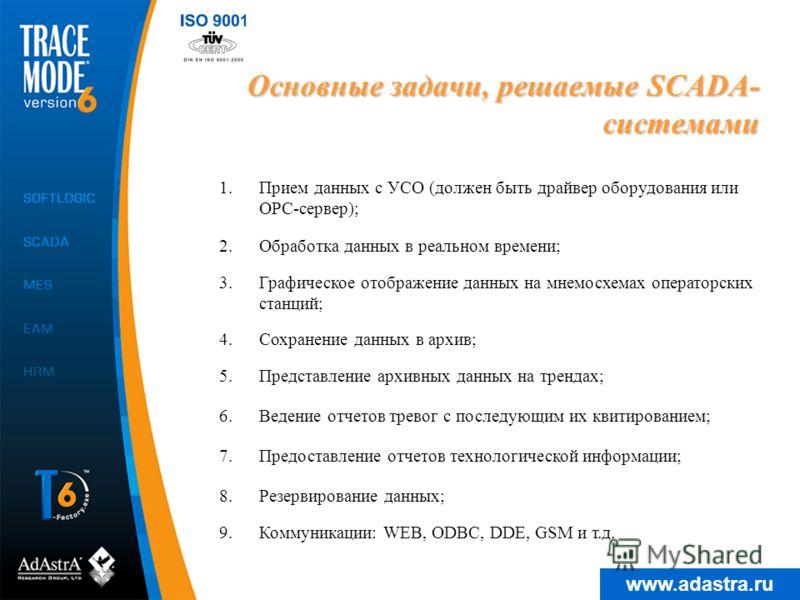 www.adastra.ru Основные задачи, решаемые SCADA- системами 1.Прием данных с УСО (должен быть драйвер оборудования или OPC-сервер); 4.Сохранение данных в архив; 5.Представление архивных данных на трендах; 2.Обработка данных в реальном времени; 6.Ведени