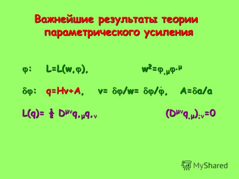 Важнейшие результаты теории параметрического усиления :L=L(w, ),w 2 =, μ, μ :L=L(w, ),w 2 =, μ, μ :q=Hv+A, v= /w= /, A= a/a :q=Hv+A, v= /w= /, A= a/a L(q)= ½ D μ q, μ q, (D μ q, μ ) ; =0.