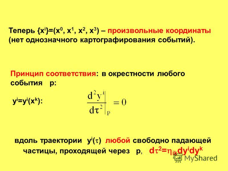 Теперь {x i }=(x 0, x 1, x 2, x 3 ) – произвольные координаты (нет однозначного картографирования событий). Принцип соответствия: в окрестности любого события р: y i =y i (x k ): вдоль траектории у i ( ) любой свободно падающей частицы, проходящей че