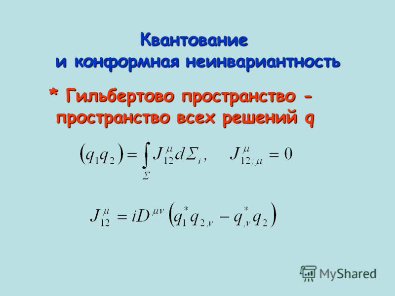 Квантование и конформная неинвариантность * Гильбертово пространство - пространство всех решений q