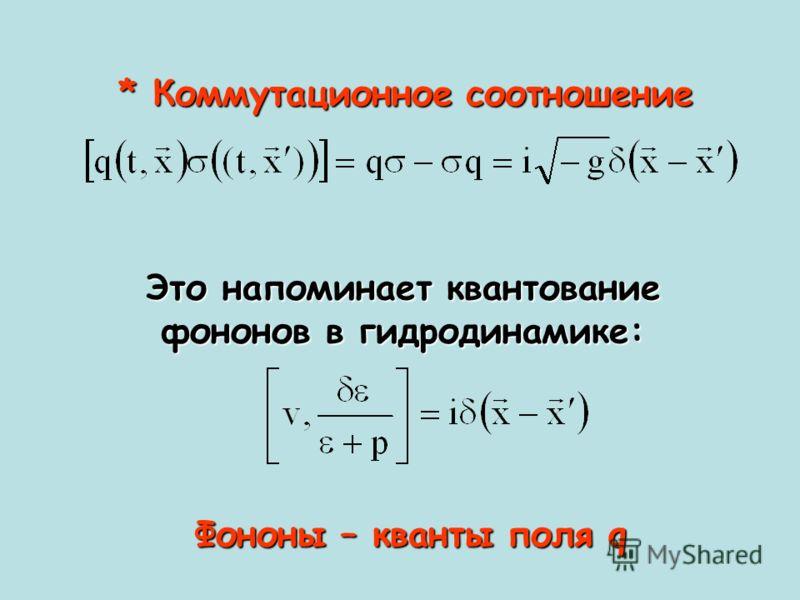 Это напоминает квантование фононов в гидродинамике: Фононы – кванты поля q * Коммутационное соотношение