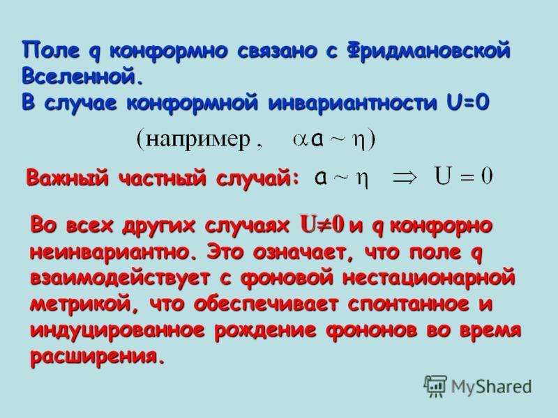 Поле q конформно связано с Фридмановской Вселенной. В случае конформной инвариантности U=0 Важный частный случай: Во всех других случаях U 0 и q конфорно неинвариантно. Это означает, что поле q взаимодействует с фоновой нестационарной метрикой, что о