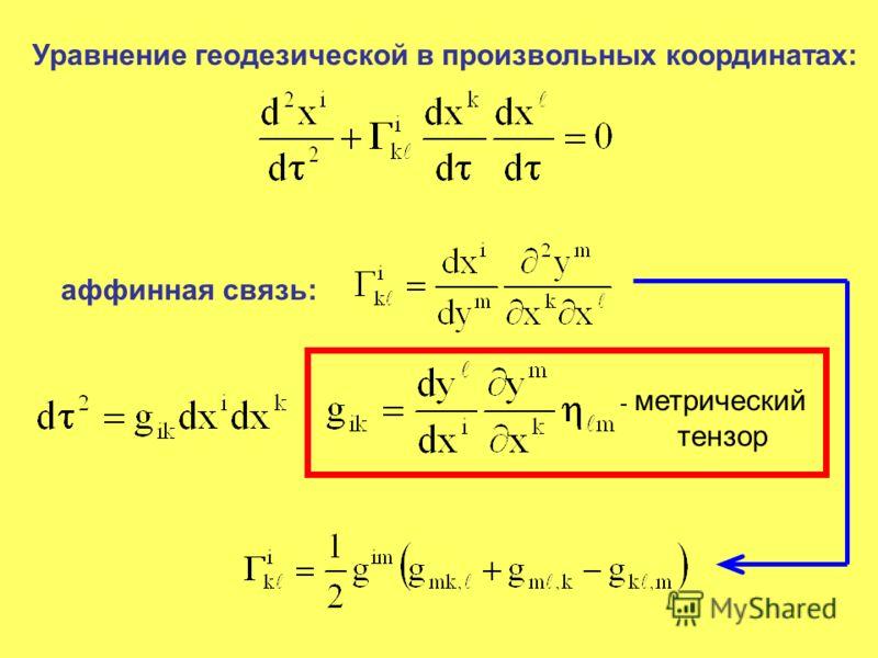 Уравнение геодезической в произвольных координатах: аффинная связь: - метрический тензор