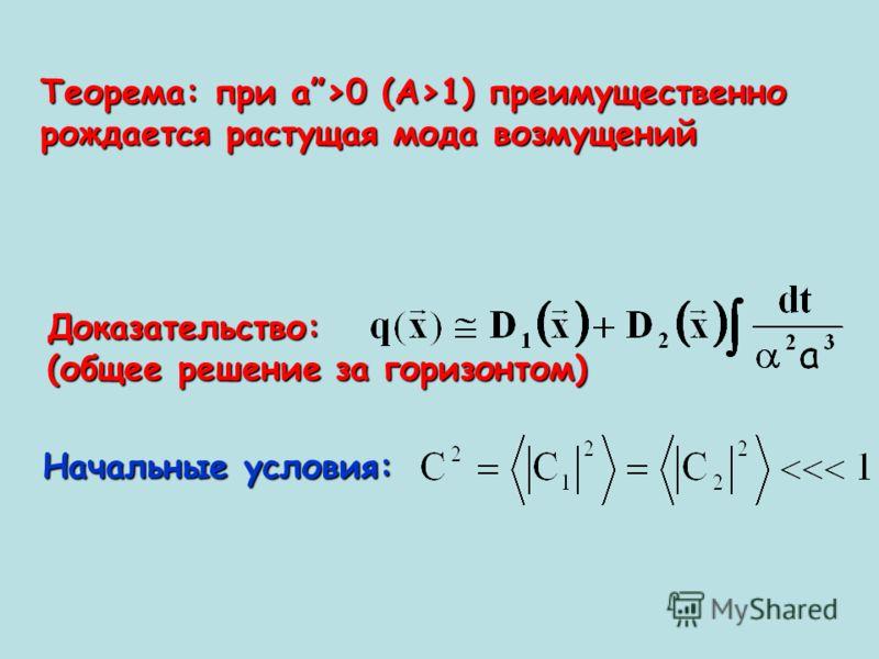 Теорема: при а>0 (A>1) преимущественно рождается растущая мода возмущений Доказательство: (общее решение за горизонтом) Начальные условия:
