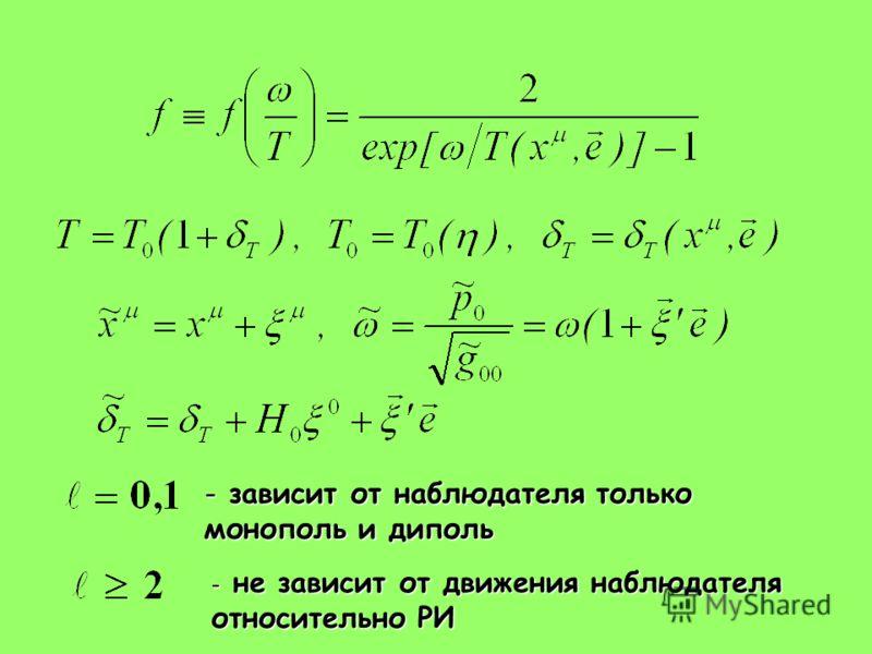 - зависит от наблюдателя только монополь и диполь - не зависит от движения наблюдателя относительно РИ