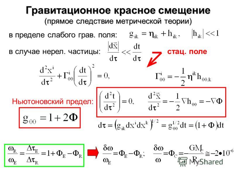 Гравитационное красное смещение (прямое следствие метрической теории) в пределе слабого грав. поля: в случае нерел. частицы:стац. поле Ньютоновский предел: