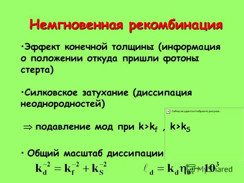 Немгновенная рекомбинация Эффект конечной толщины (информация о положении откуда пришли фотоны стерта) Силковское затухание (диссипация неоднородностей) подавление мод при k>k f, k>k S Общий масштаб диссипации