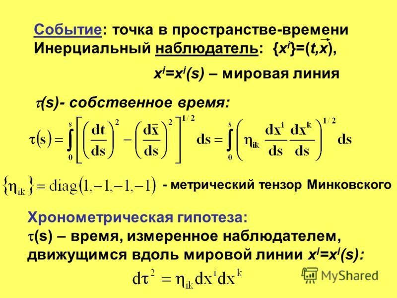 Событие: точка в пространстве-времени Инерциальный наблюдатель: {х i }=(t,x), x i =x i (s) – мировая линия (s)- собственное время: - метрический тензор Минковского Хронометрическая гипотеза: (s) – время, измеренное наблюдателем, движущимся вдоль миро