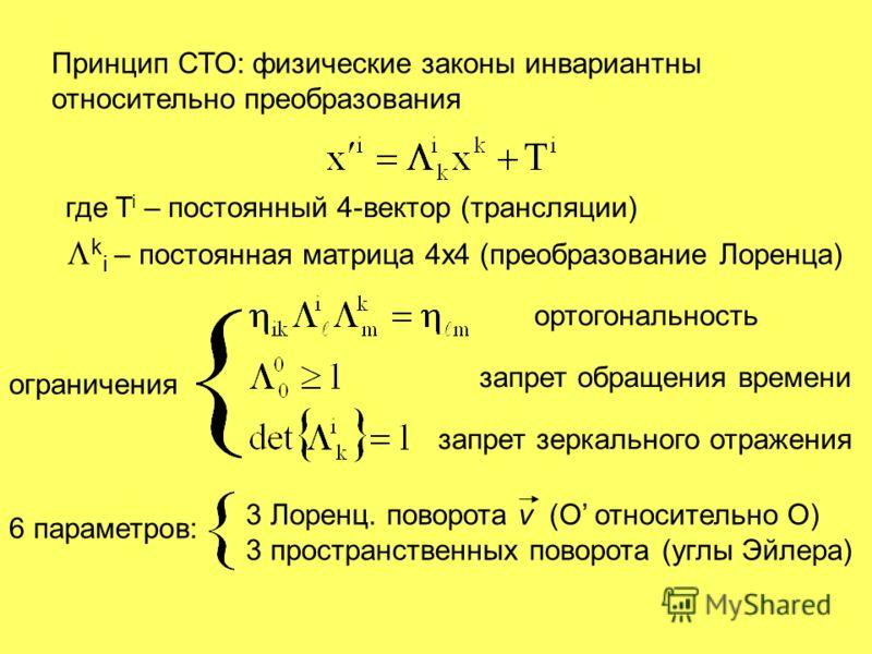 Принцип СТО: физические законы инвариантны относительно преобразования где T i – постоянный 4-вектор (трансляции) k i – постоянная матрица 4х4 (преобразование Лоренца) ограничения ортогональность запрет обращения времени запрет зеркального отражения