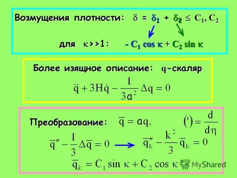 Возмущения плотности: = 1 + 2 С 1, С 2 для >>1: - С 1 cos + С 2 sin для >>1: - С 1 cos + С 2 sin Более изящное описание: q -скаляр Преобразование: