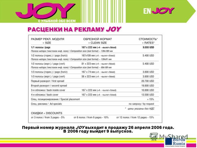 Первый номер журнала JOY выходит в продажу 26 апреля 2006 года. В 2006 году выйдет 9 выпусков. РАСЦЕНКИ НА РЕКЛАМУ JOY