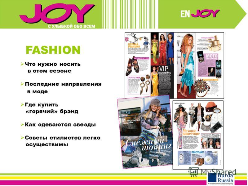 FASHION Что нужно носить в этом сезоне Последние направления в моде Где купить «горячий» брэнд Как одеваются звезды Советы стилистов легко осуществимы