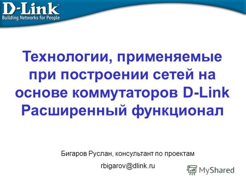Технологии, применяемые при построении сетей на основе коммутаторов D-Link Расширенный функционал Бигаров Руслан, консультант по проектам rbigarov@dlink.ru