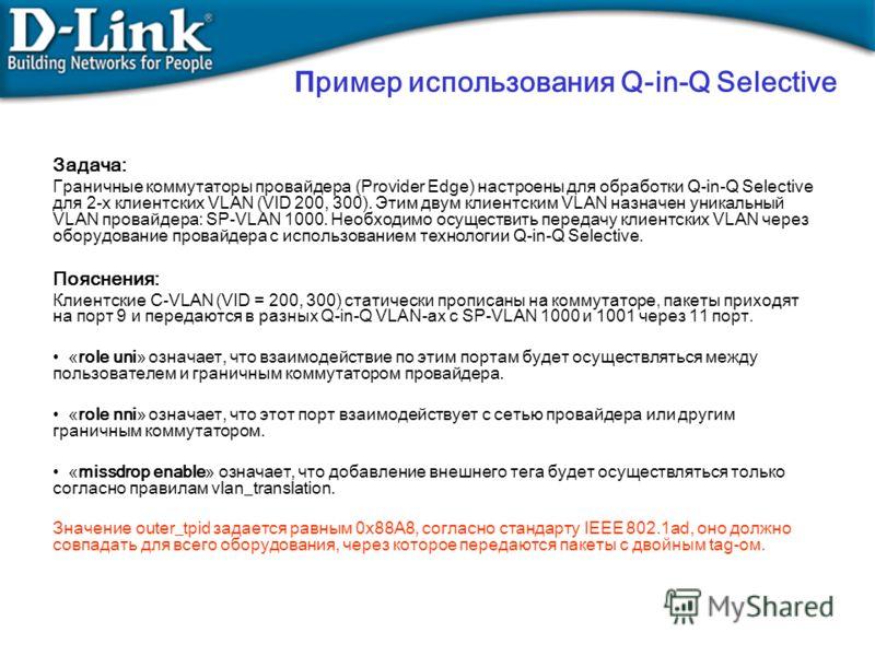 П ример использования Q-in-Q Selective Задача: Граничные коммутаторы провайдера (Provider Edge) настроены для обработки Q-in-Q Selective для 2-х клиентских VLAN (VID 200, 300). Этим двум клиентским VLAN назначен уникальный VLAN провайдера: SP-VLAN 10