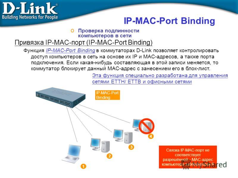 IP-MAC-Port Binding o Проверка подлинности компьютеров в сети Функция IP-MAC-Port Binding в коммутаторах D-Link позволяет контролировать доступ компьютеров в сеть на основе их IP и MAC-адресов, а также порта подключения. Если какая-нибудь составляюща
