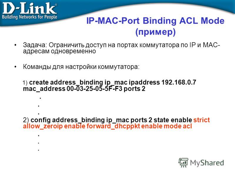 IP-MAC-Port Binding ACL Mode (пример) Задача: Ограничить доступ на портах коммутатора по IP и MAC- адресам одновременно Команды для настройки коммутатора: 1) create address_binding ip_mac ipaddress 192.168.0.7 mac_address 00-03-25-05-5F-F3 ports 2. 2