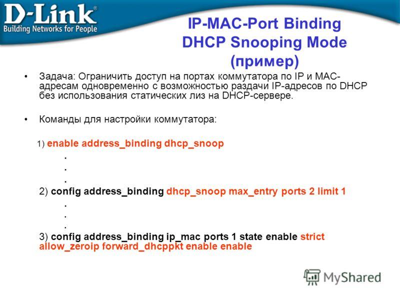 IP-MAC-Port Binding DHCP Snooping Mode (пример) Задача: Ограничить доступ на портах коммутатора по IP и MAC- адресам одновременно с возможностью раздачи IP-адресов по DHCP без использования статических лиз на DHCP-сервере. Команды для настройки комму