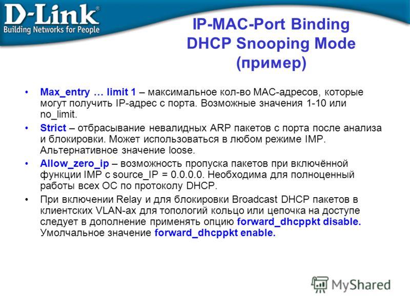 IP-MAC-Port Binding DHCP Snooping Mode (пример) Max_entry … limit 1 – максимальное кол-во MAC-адресов, которые могут получить IP-адрес с порта. Возможные значения 1-10 или no_limit. Strict – отбрасывание невалидных ARP пакетов с порта после анализа и