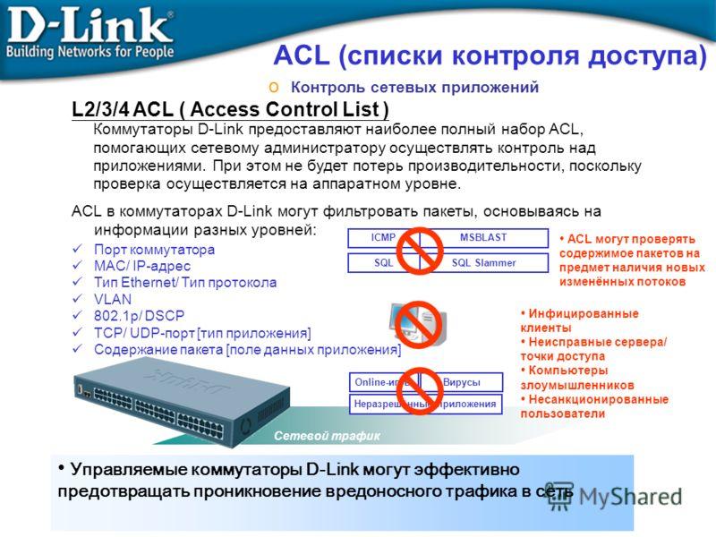 ACL в коммутаторах D-Link могут фильтровать пакеты, основываясь на информации разных уровней: Порт коммутатора MAC/ IP-адрес Тип Ethernet/ Тип протокола VLAN 802.1p/ DSCP TCP/ UDP-порт [тип приложения] Содержание пакета [поле данных приложения] Сетев