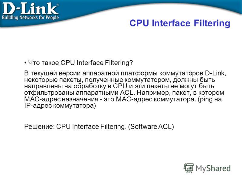 Что такое CPU Interface Filtering? В текущей версии аппаратной платформы коммутаторов D-Link, некоторые пакеты, полученные коммутатором, должны быть направлены на обработку в CPU и эти пакеты не могут быть отфильтрованы аппаратными ACL. Например, пак