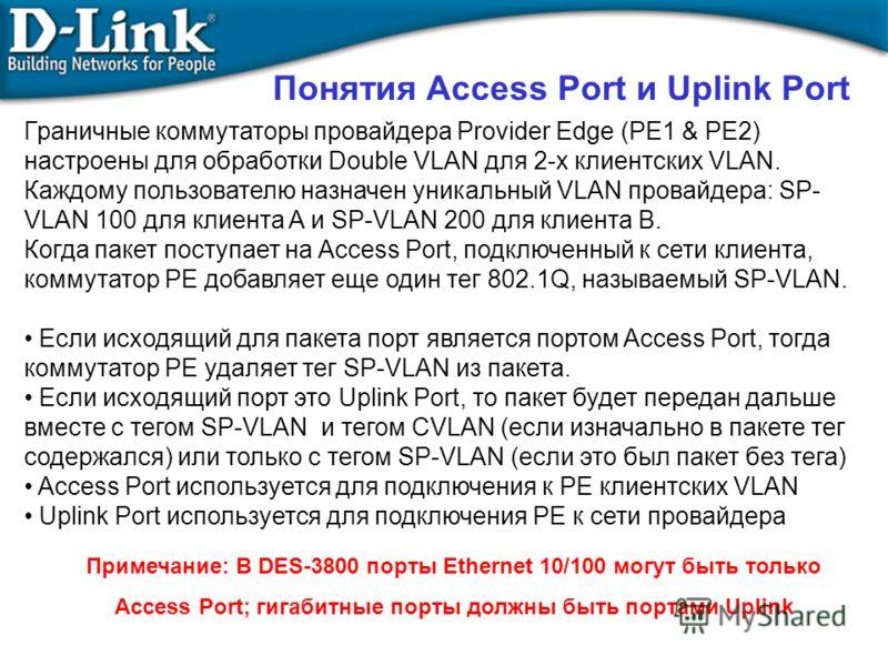 Примечание: В DES-3800 порты Ethernet 10/100 могут быть только Access Port; гигабитные порты должны быть портами Uplink Понятия Access Port и Uplink Port Граничные коммутаторы провайдера Provider Edge (PE1 & PE2) настроены для обработки Double VLAN д