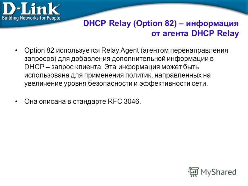 Option 82 используется Relay Agent (агентом перенаправления запросов) для добавления дополнительной информации в DHCP – запрос клиента. Эта информация может быть использована для применения политик, направленных на увеличение уровня безопасности и эф