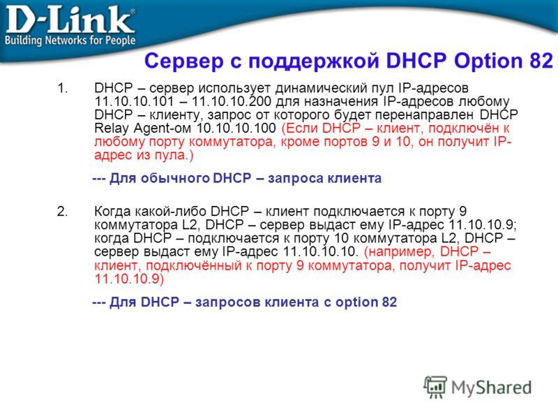 Сервер с поддержкой DHCP Option 82 1.DHCP – сервер использует динамический пул IP-адресов 11.10.10.101 – 11.10.10.200 для назначения IP-адресов любому DHCP – клиенту, запрос от которого будет перенаправлен DHCP Relay Agent-ом 10.10.10.100 (Если DHCP