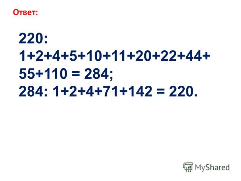 220: 1+2+4+5+10+11+20+22+44+ 55+110 = 284; 284: 1+2+4+71+142 = 220. Ответ: