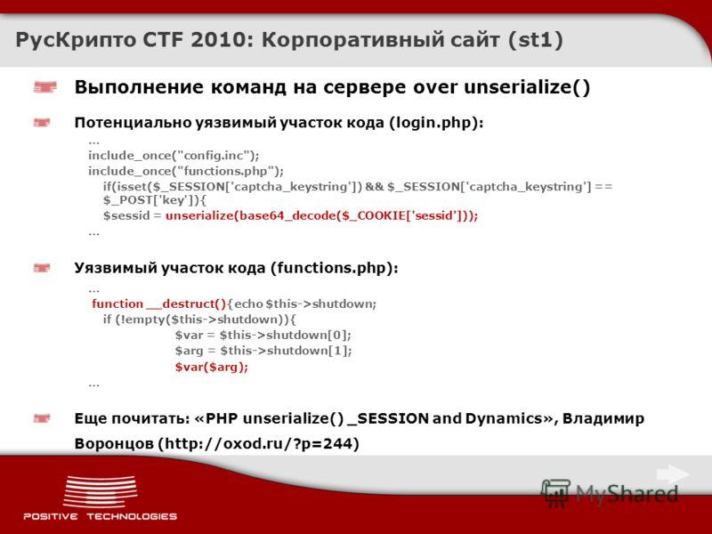 РусКрипто CTF 2010: Корпоративный сайт (st1) Выполнение команд на сервере over unserialize() Потенциально уязвимый участок кода (login.php): … include_once(