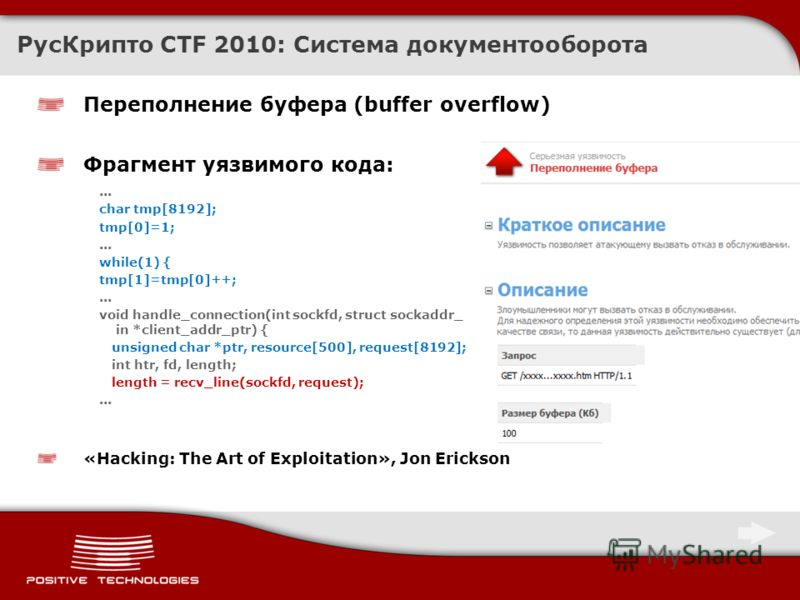 Переполнение буфера (buffer overflow) Фрагмент уязвимого кода:... char tmp[8192]; tmp[0]=1;... while(1) { tmp[1]=tmp[0]++;... void handle_connection(int sockfd, struct sockaddr_ in *client_addr_ptr) { unsigned char *ptr, resource[500], request[8192];