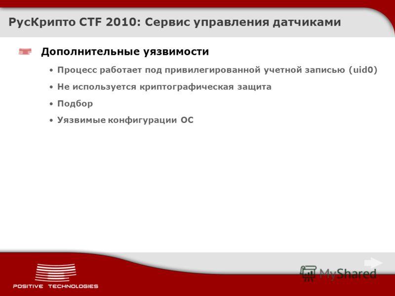Дополнительные уязвимости Процесс работает под привилегированной учетной записью (uid0) Не используется криптографическая защита Подбор Уязвимые конфигурации ОС РусКрипто CTF 2010: Сервис управления датчиками