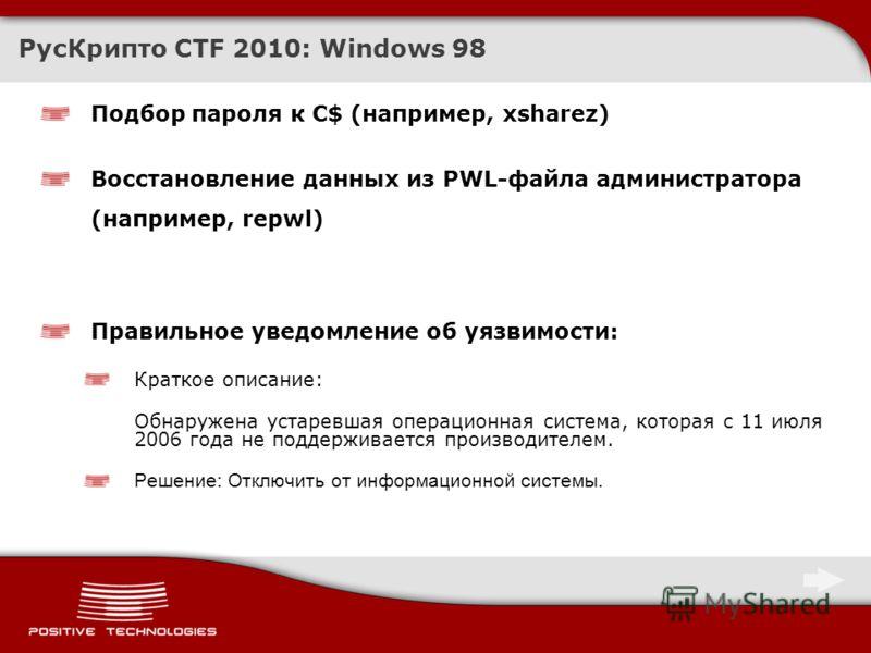 Подбор пароля к C$ (например, xsharez) Восстановление данных из PWL-файла администратора (например, repwl) РусКрипто CTF 2010: Windows 98 Правильное уведомление об уязвимости: Краткое описание: Обнаружена устаревшая операционная система, которая с 11