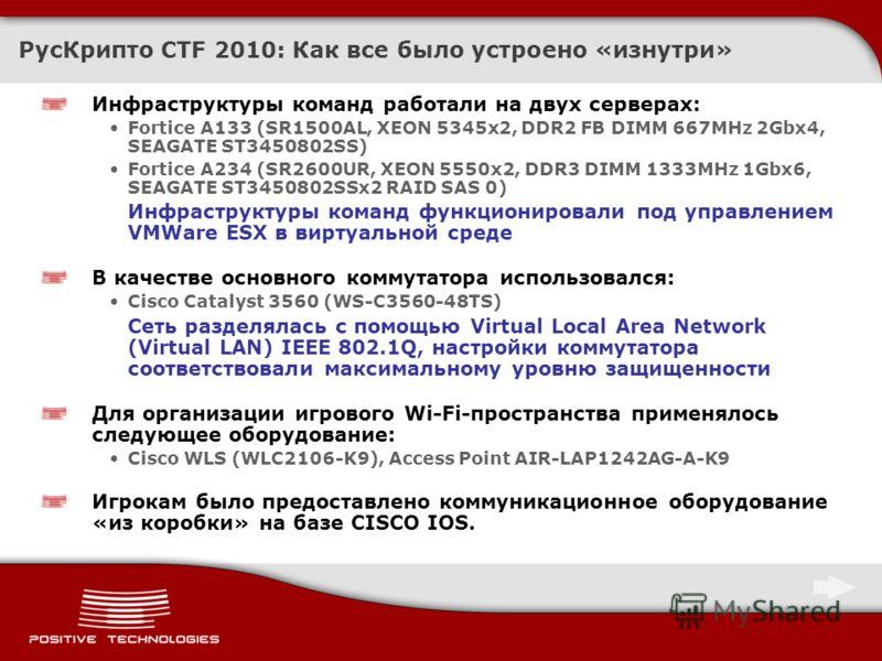 РусКрипто CTF 2010: Как все было устроено «изнутри» Инфраструктуры команд работали на двух серверах: Fortice A133 (SR1500AL, XEON 5345x2, DDR2 FB DIMM 667MHz 2Gbx4, SEAGATE ST3450802SS) Fortice A234 (SR2600UR, XEON 5550x2, DDR3 DIMM 1333MHz 1Gbx6, SE